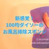100均ダイソーのバススポンジが新感覚で面白い!お風呂掃除が楽になる