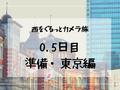 【西をぐるっとカメラ旅 0.5日目】準備、東京編