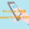 今話題のpaypayについて使えるお店とかメリットとか調べてみた。