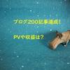 ブログ200記事達成!PVと収益はこのくらいでした。