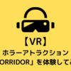 【VR】TYFFONIUMお台場でホラーアトラクション「CORRIDOR」を体験してみた