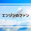 【飛行機について】エンジンのファン