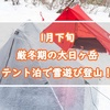 1月下旬厳冬期の大日ヶ岳にテント泊で雪遊び登山をしてきた!