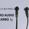 【疲れない】独特な形をしたハイレゾ対応の棒状イヤホン、ZERO AUDIOのCARBOi(カルボ アイ)を買ってみた!【ZH-DX240-CI】