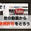 youtubeで他の動画を使うときの許可の取り方(英語)