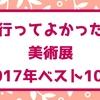 2017年、見てよかった美術展・展覧会ベスト10まとめ!