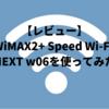 【レビュー】WiMAX2+ Speed Wi-Fi NEXT w06を使ってみた