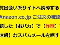 【特別枠:詐欺・迷惑メールを晒す!⑯】悪質出会い系サイトへ誘導する『Anazon.co.jp ご注文の確認』と題した【おバカ】で【詐欺】で【迷惑】なスパムメールが着弾したので晒します!