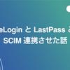 OneLogin と LastPass とを SCIM 連携させた話
