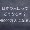 日本の将来人口は5000万人になると国が予測していた件