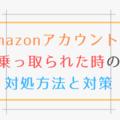 Amazonアカウントが乗っ取りにあった時の対処方法と対策