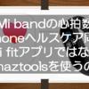 Mi bandの心拍数をiPhoneのヘルスケアと同期する方法!Mi fitではなくAmaztoolsを使うのだ!