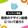 理想を語れる組織をつくろう / Cybozu UX Cafe 理想のデザイン組織について語ろう に参加した