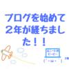 ブログ2周年記念!!2年続けて変わったこと!!(収益やアクセスなど)