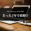 【MSI RTX2060 AERO】2年弱の使用でまさかの故障!不運?不具合?どうしよこれ。