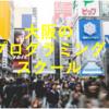 【厳選】大阪のおすすめプログラミングスクール・教室7選!