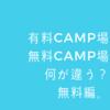 有料CAMP場 無料CAMP場 何が違う? 無料編。