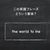 意外と知らない「the world to me」の意味知ってる? 意外と知らない英語の知識シリーズ!
