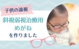 【子供の遠視】斜視弱視治療用の眼鏡を作りました《矯正メガネ》