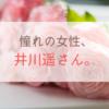 憧れの女性、井川遥さん。年齢相応の知性と色気のある人になりたい