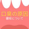 口臭の原因になる膿栓について