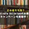 【終了!】2カ月99円!?Kindle Unlimitedの始め方と退会方法