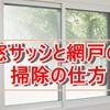 【オススメ】窓サッシと網戸の掃除方法&お役立ちグッズ