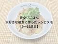 彼女♡ごはん~大好きな彼女に作ったご飯のレシピメモ【9~16品目】