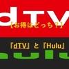 【お得はどっち?】『dTV』と『Hulu』を徹底比較!【表あり】