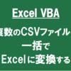 【ExcelVBA】複数のCSVファイルを一括でExcelファイルに変換する