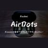 Xiaomiの左右分離ワイヤレスイヤホン「Air Dots」をレビュー