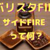 バリスタFIRE・サイドFIREとは??