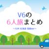 V6の「6人旅」全種類まとめ︰九州・北海道・信越ほか(聖地巡礼マップ付)