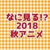 なに見る!?2018秋アニメ!
