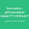 Pure Kotlin+gRPC(protobuf)なWebアプリを作るまで