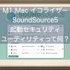 M1 Macで使えるイコライザー、SoundSource5を試してみたよ!起動セキュリティユーティリティって何?