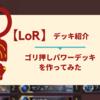 【LoR】ゴリ押しパワーデッキを作ってみた(ネタデッキ)