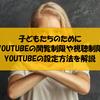 子どものためにYOUTUBEの閲覧制限や視聴制限をかけたい② youtube側で制限をかける方法