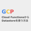 GCP Cloud Functions(GCF)からDatastoreを使う方法