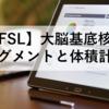 【FSL】大脳基底核(Basal Ganglia)のセグメントと体積(Volume)計測