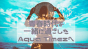 青春時代を一緒にすごしたAqua Timezへ