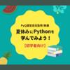 初学者向けPython書籍まとめ。夏休みにPythonを学んでみよう!【PyQ運営会社監修/執筆】