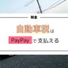 自動車税はPayPayで支払えて便利!だけど注意点もある。