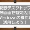 仮想デスクトップで複数画面を有効活用!意外と知られていないWindowsの整理整頓機能を活用しよう!