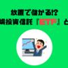 【1分でまるわかり】放置で儲かる!?『ETF』とは(特徴やメリット・デメリットなど)