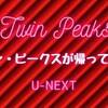 ツイン・ピークス The Return(リミテッド・イベント・シリーズ)のオンデマンド配信が始まった! U-NEXTへ急げ!