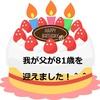 我が父が81歳の誕生日を迎えました。おめでとう!^^&最近の父の様子