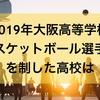【高校男子バスケットボール】2019年大阪高等学校バスケットボール選手権大会を制した強い高校はどこか?また、上位まで勝ち進んだ強い公立高校14校はどこか?