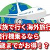 家族で行く海外旅行!飛行機乗るなら1歳までがお得!?
