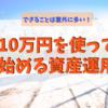 10万円の運用資金で投資をするなら何を買うべきか?【リスク別編】